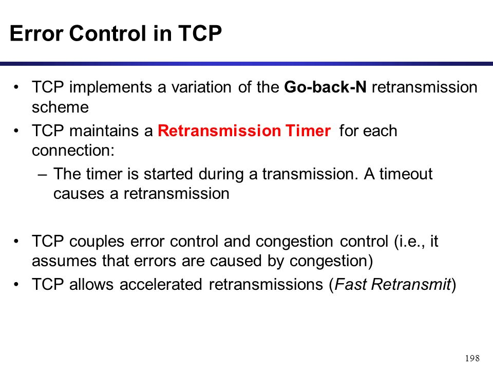 198 Error Control in TCP TCP implements a variation of the Go-back-N retransmission scheme TCP maintains a Retransmission Timer for each connection: –The timer is started during a transmission.