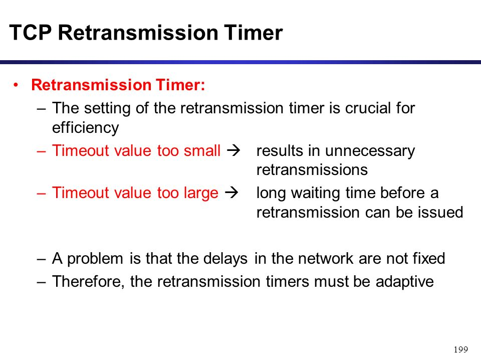 199 TCP Retransmission Timer Retransmission Timer: –The setting of the retransmission timer is crucial for efficiency –Timeout value too small  results in unnecessary retransmissions –Timeout value too large  long waiting time before a retransmission can be issued –A problem is that the delays in the network are not fixed –Therefore, the retransmission timers must be adaptive