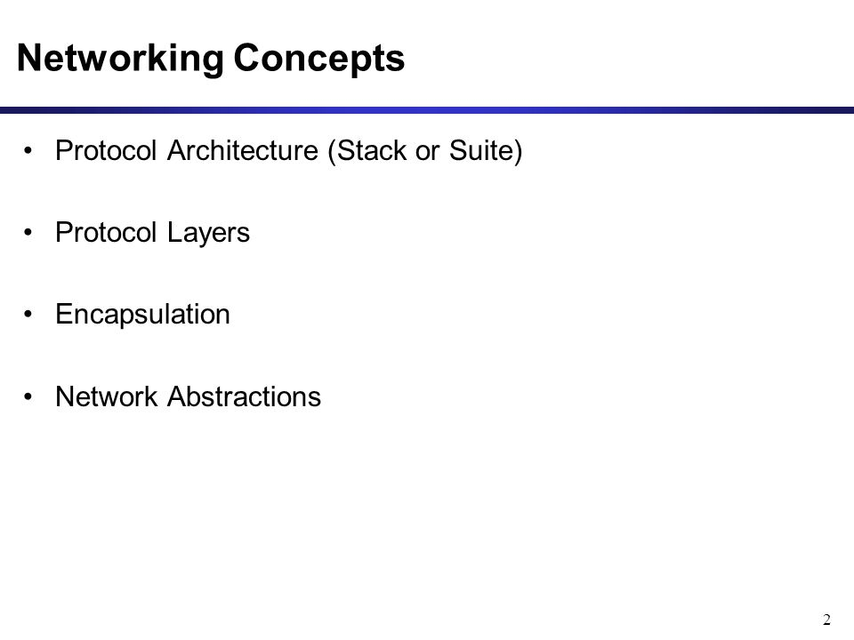 2 Networking Concepts Protocol Architecture (Stack or Suite) Protocol Layers Encapsulation Network Abstractions