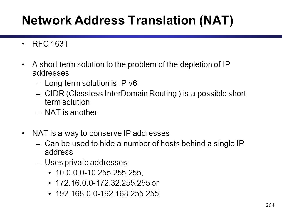 RFC 1631 A short term solution to the problem of the depletion of IP addresses –Long term solution is IP v6 –CIDR (Classless InterDomain Routing ) is a possible short term solution –NAT is another NAT is a way to conserve IP addresses –Can be used to hide a number of hosts behind a single IP address –Uses private addresses: 10.0.0.0-10.255.255.255, 172.16.0.0-172.32.255.255 or 192.168.0.0-192.168.255.255 204