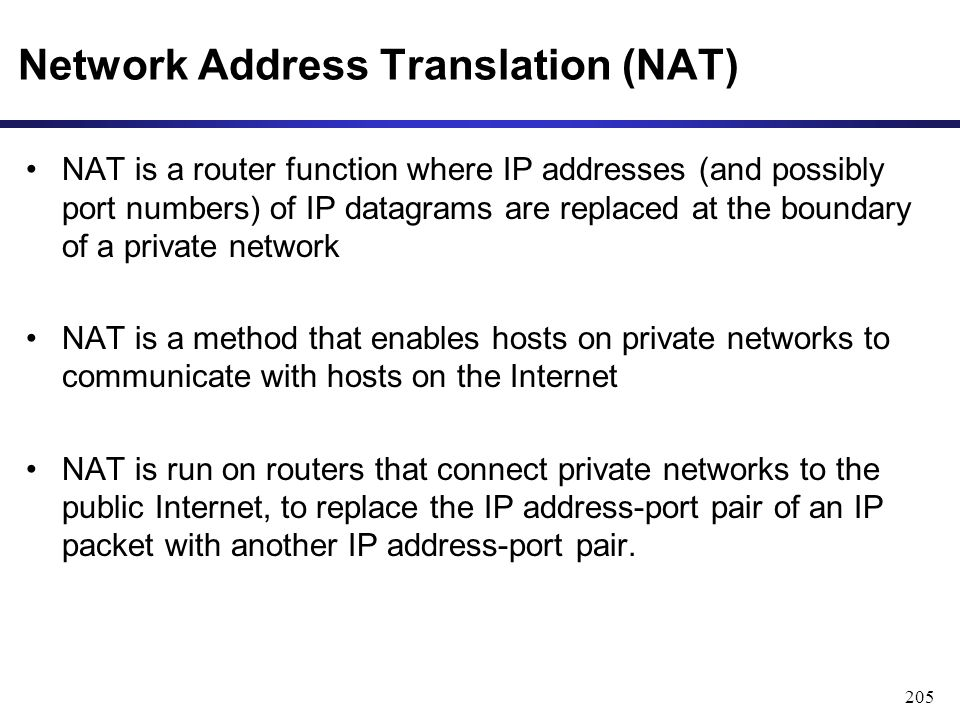 205 Network Address Translation (NAT) NAT is a router function where IP addresses (and possibly port numbers) of IP datagrams are replaced at the boundary of a private network NAT is a method that enables hosts on private networks to communicate with hosts on the Internet NAT is run on routers that connect private networks to the public Internet, to replace the IP address-port pair of an IP packet with another IP address-port pair.