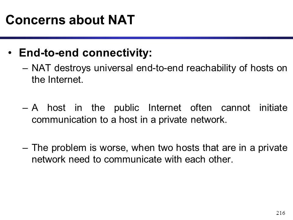 216 Concerns about NAT End-to-end connectivity: –NAT destroys universal end-to-end reachability of hosts on the Internet.