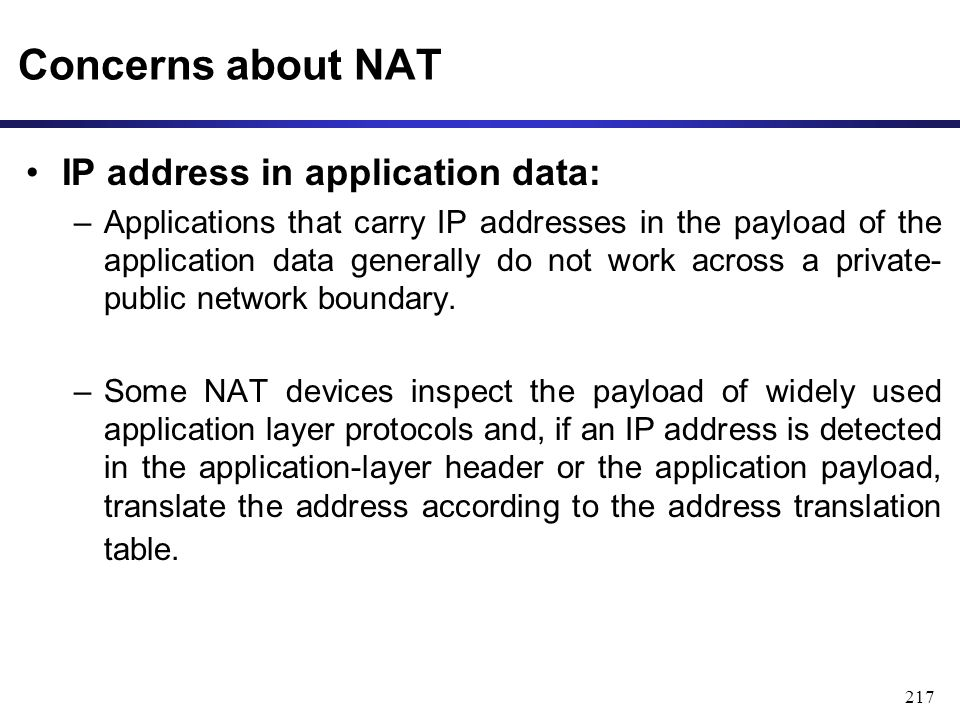 217 Concerns about NAT IP address in application data: –Applications that carry IP addresses in the payload of the application data generally do not work across a private- public network boundary.