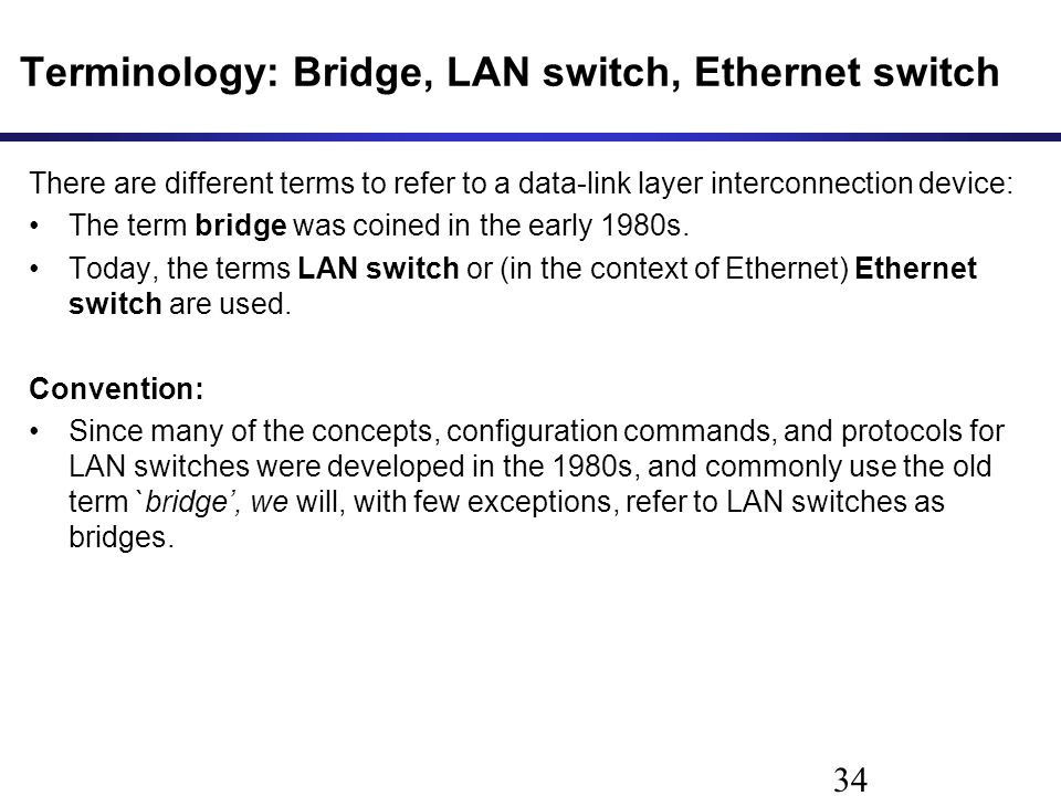 Terminology: Bridge, LAN switch, Ethernet switch There are different terms to refer to a data-link layer interconnection device: The term bridge was coined in the early 1980s.
