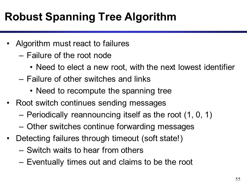 55 Robust Spanning Tree Algorithm Algorithm must react to failures –Failure of the root node Need to elect a new root, with the next lowest identifier –Failure of other switches and links Need to recompute the spanning tree Root switch continues sending messages –Periodically reannouncing itself as the root (1, 0, 1) –Other switches continue forwarding messages Detecting failures through timeout (soft state!) –Switch waits to hear from others –Eventually times out and claims to be the root