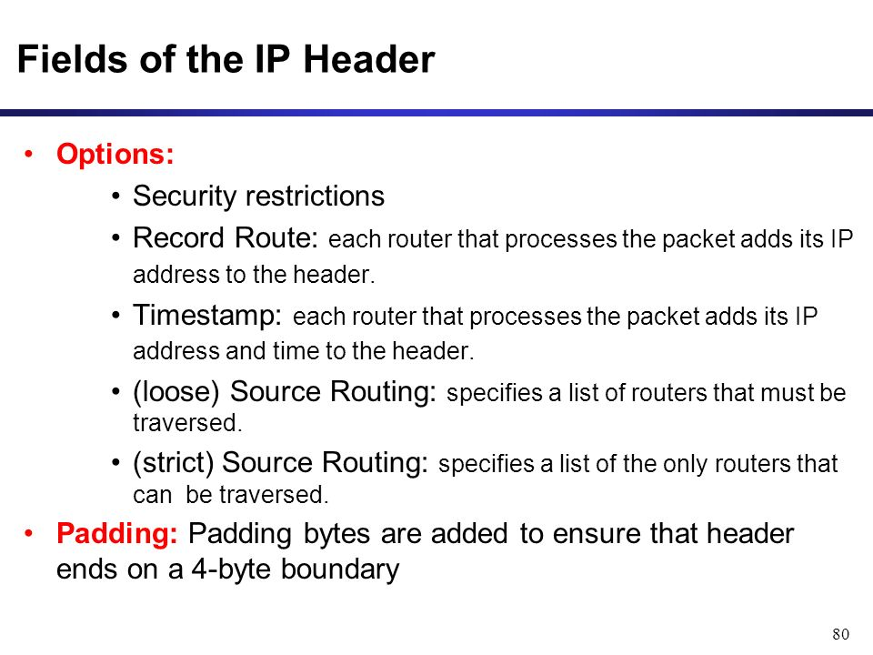 80 Fields of the IP Header Options: Security restrictions Record Route: each router that processes the packet adds its IP address to the header.