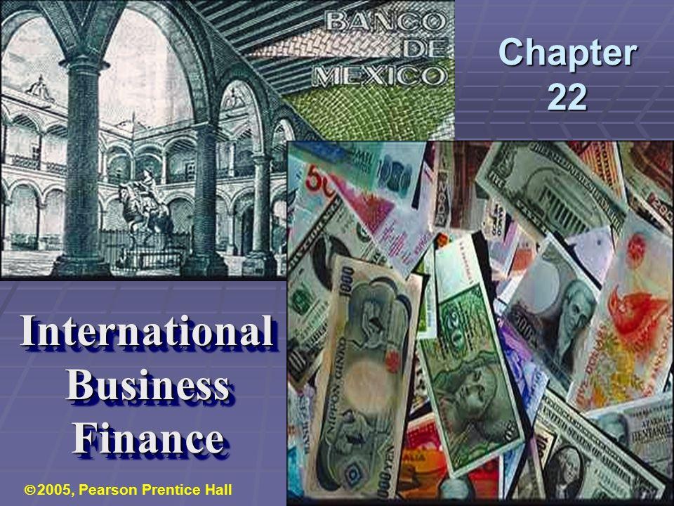 Chapter 22 International Business Finance International Business Finance  2005, Pearson Prentice Hall