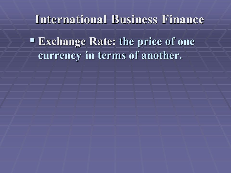 International Business Finance  Exchange Rate: the price of one currency in terms of another.
