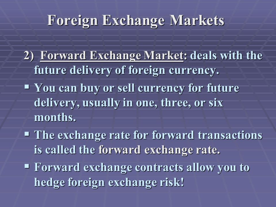 Foreign Exchange Markets 2) Forward Exchange Market: deals with the future delivery of foreign currency.