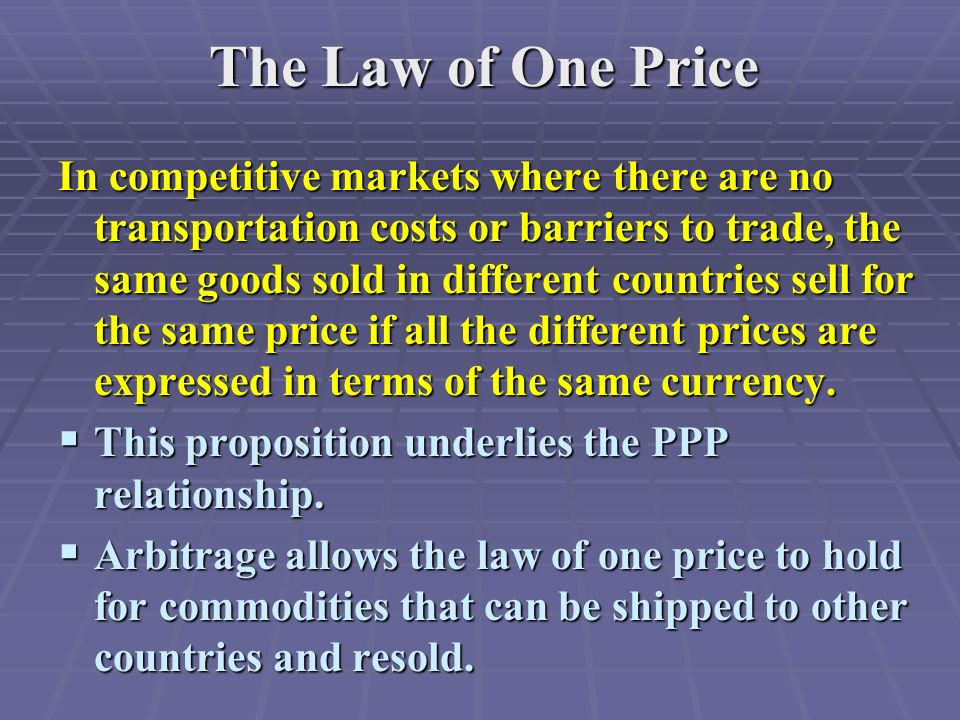 The Law of One Price In competitive markets where there are no transportation costs or barriers to trade, the same goods sold in different countries sell for the same price if all the different prices are expressed in terms of the same currency.