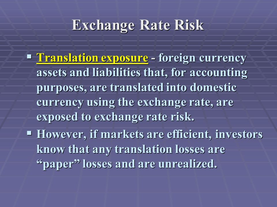 Exchange Rate Risk  Translation exposure - foreign currency assets and liabilities that, for accounting purposes, are translated into domestic currency using the exchange rate, are exposed to exchange rate risk.
