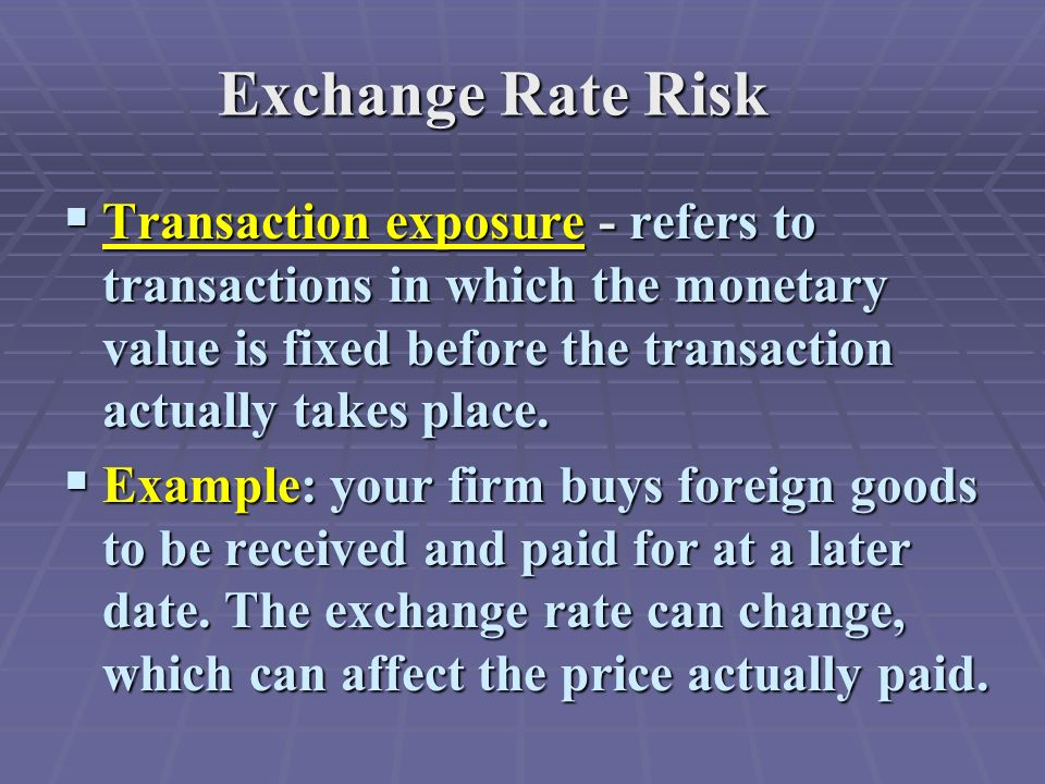 Exchange Rate Risk  Transaction exposure - refers to transactions in which the monetary value is fixed before the transaction actually takes place.