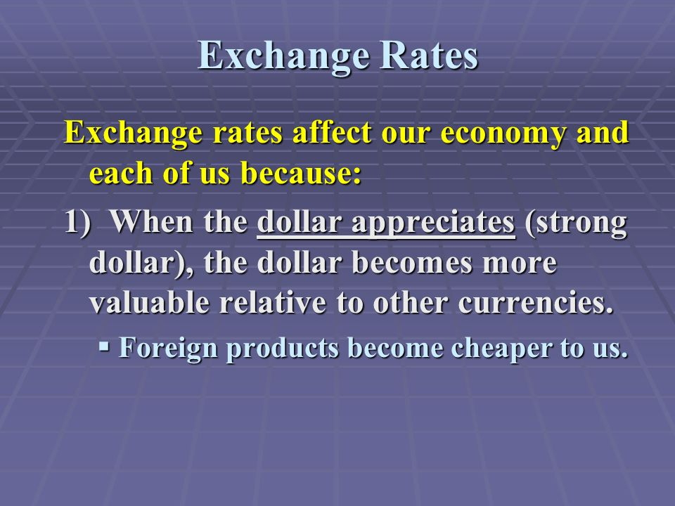 Exchange Rates Exchange rates affect our economy and each of us because: 1) When the dollar appreciates (strong dollar), the dollar becomes more valuable relative to other currencies.