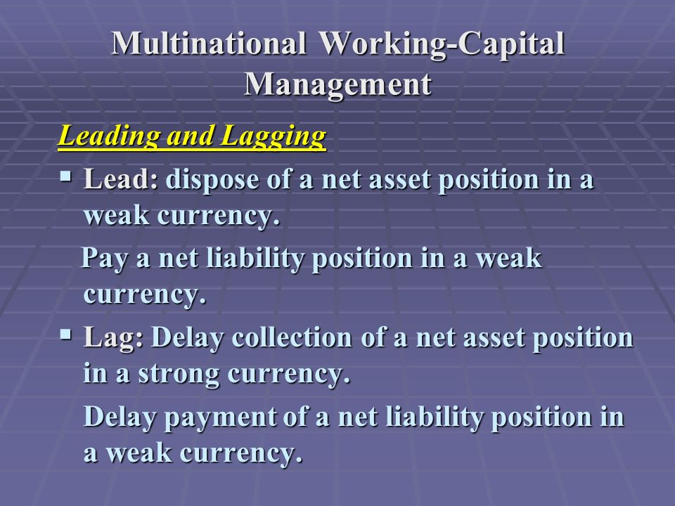 Multinational Working-Capital Management Leading and Lagging  Lead: dispose of a net asset position in a weak currency.