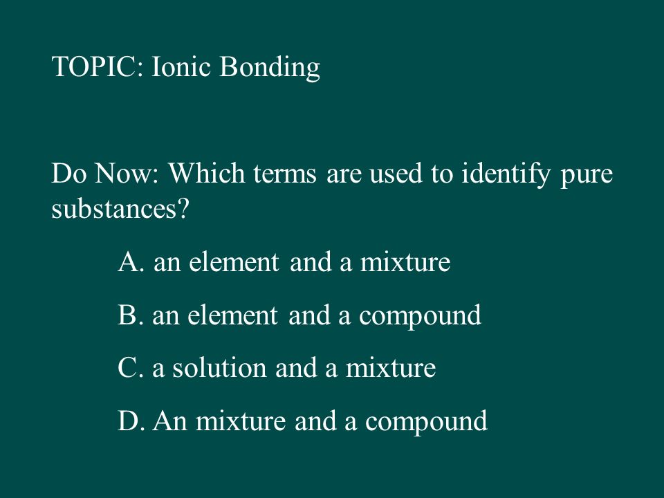 TOPIC: Ionic Bonding Do Now: Which terms are used to identify pure ...