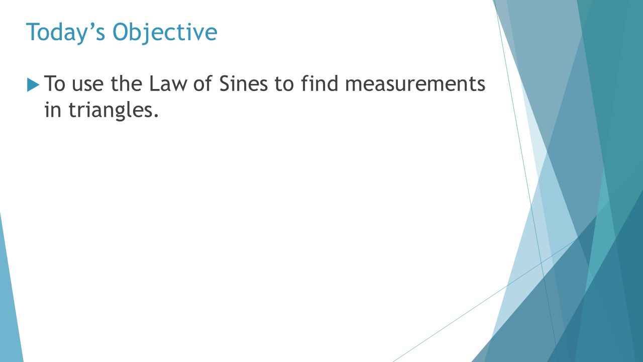 3 Today's Objective  To use the Law of Sines to find measurements in  triangles.