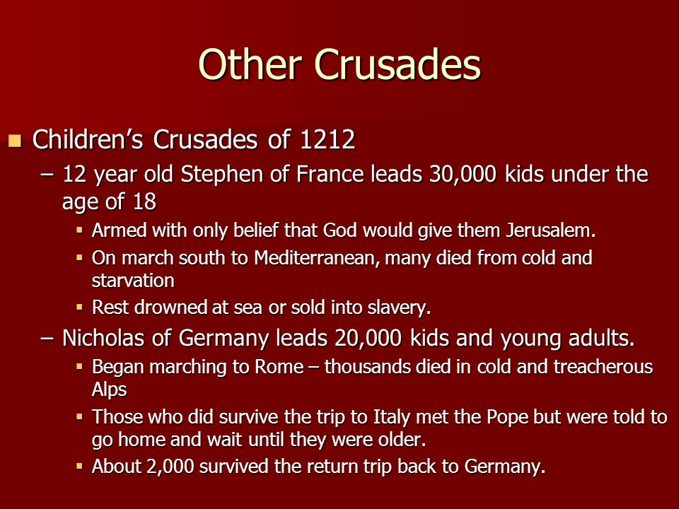 Other Crusades Children's Crusades of 1212 Children's Crusades of 1212 –12 year old Stephen of France leads 30,000 kids under the age of 18  Armed with only belief that God would give them Jerusalem.