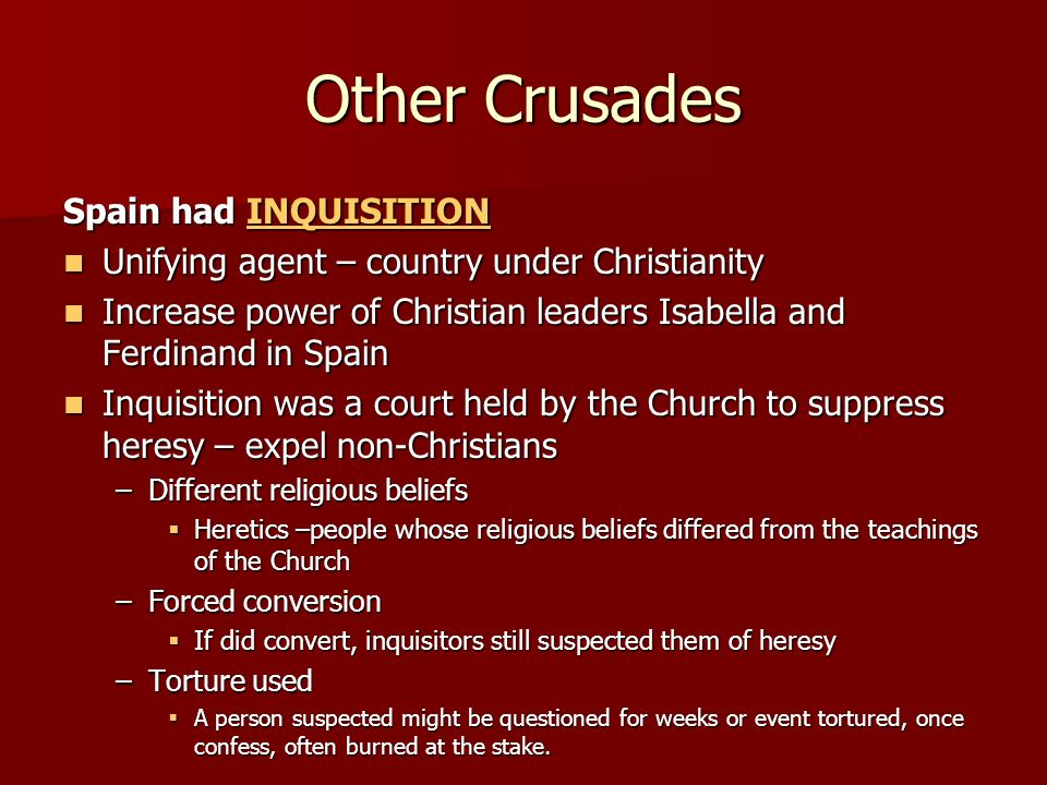Other Crusades Spain had INQUISITION INQUISITION Unifying agent – country under Christianity Unifying agent – country under Christianity Increase power of Christian leaders Isabella and Ferdinand in Spain Increase power of Christian leaders Isabella and Ferdinand in Spain Inquisition was a court held by the Church to suppress heresy – expel non-Christians Inquisition was a court held by the Church to suppress heresy – expel non-Christians –Different religious beliefs  Heretics –people whose religious beliefs differed from the teachings of the Church –Forced conversion  If did convert, inquisitors still suspected them of heresy –Torture used  A person suspected might be questioned for weeks or event tortured, once confess, often burned at the stake.