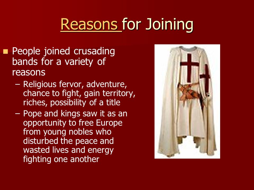 Reasons Reasons for Joining Reasons People joined crusading bands for a variety of reasons – –Religious fervor, adventure, chance to fight, gain territory, riches, possibility of a title – –Pope and kings saw it as an opportunity to free Europe from young nobles who disturbed the peace and wasted lives and energy fighting one another