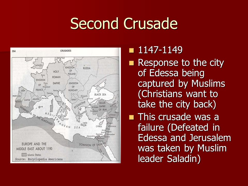 Second Crusade Response to the city of Edessa being captured by Muslims (Christians want to take the city back) Response to the city of Edessa being captured by Muslims (Christians want to take the city back) This crusade was a failure (Defeated in Edessa and Jerusalem was taken by Muslim leader Saladin) This crusade was a failure (Defeated in Edessa and Jerusalem was taken by Muslim leader Saladin)