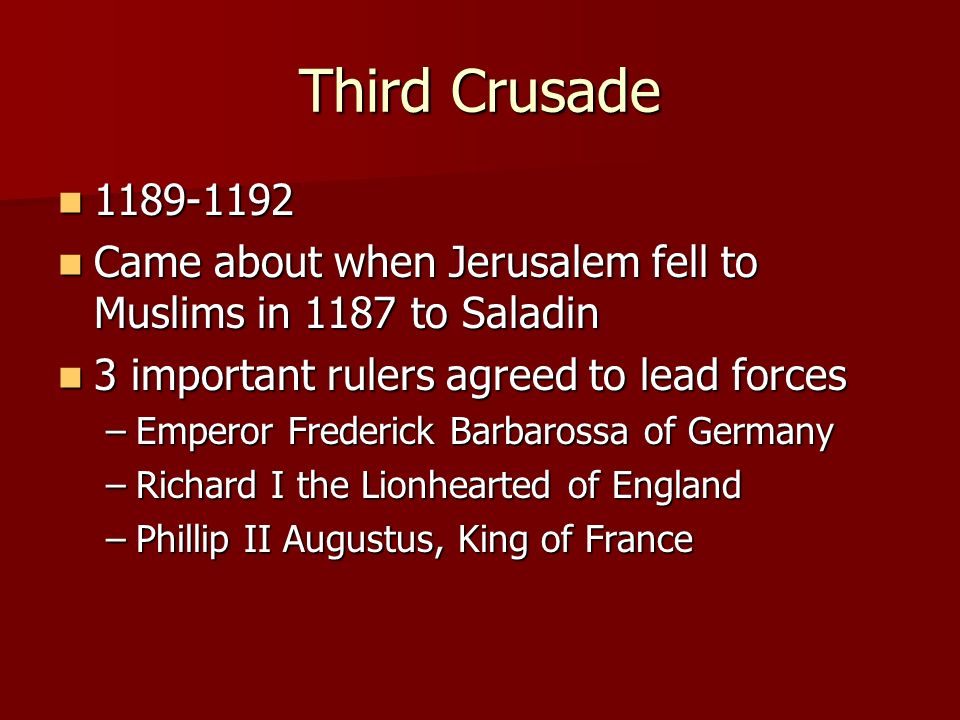 Third Crusade 1189-1192 1189-1192 Came about when Jerusalem fell to Muslims in 1187 to Saladin Came about when Jerusalem fell to Muslims in 1187 to Saladin 3 important rulers agreed to lead forces 3 important rulers agreed to lead forces –Emperor Frederick Barbarossa of Germany –Richard I the Lionhearted of England –Phillip II Augustus, King of France
