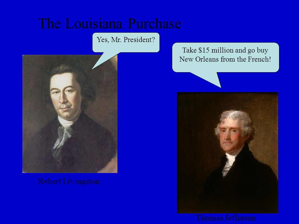 The Louisiana Purchase Yes, Mr. President.