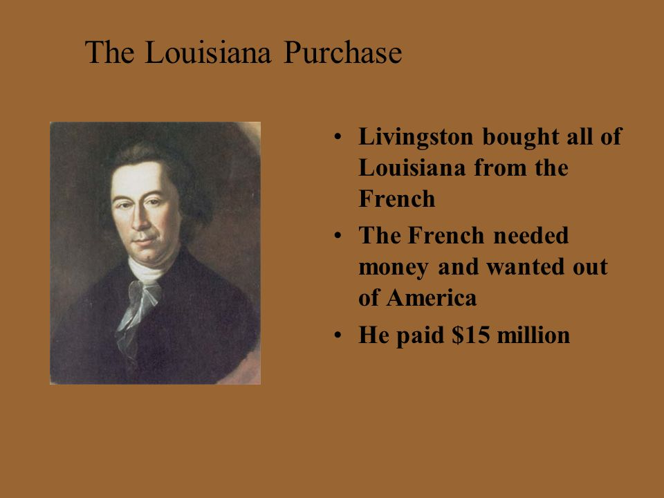 Livingston bought all of Louisiana from the French The French needed money and wanted out of America He paid $15 million The Louisiana Purchase