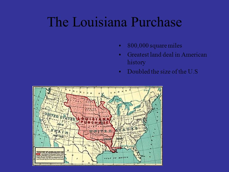 800,000 square miles Greatest land deal in American history Doubled the size of the U.S The Louisiana Purchase