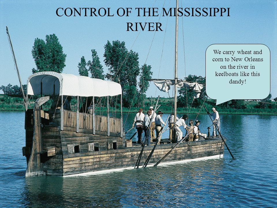 CONTROL OF THE MISSISSIPPI RIVER We carry wheat and corn to New Orleans on the river in keelboats like this dandy!