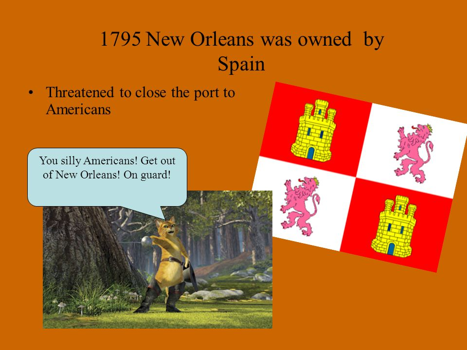 Threatened to close the port to Americans 1795 New Orleans was owned by Spain You silly Americans.