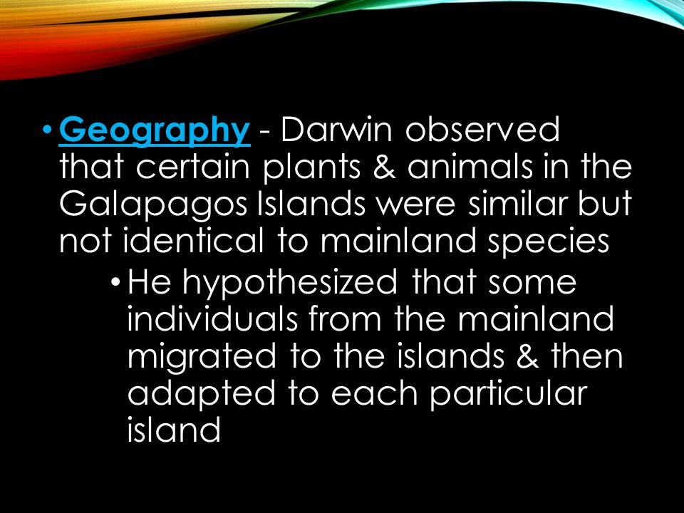 Geography - Darwin observed that certain plants & animals in the Galapagos Islands were similar but not identical to mainland species He hypothesized that some individuals from the mainland migrated to the islands & then adapted to each particular island