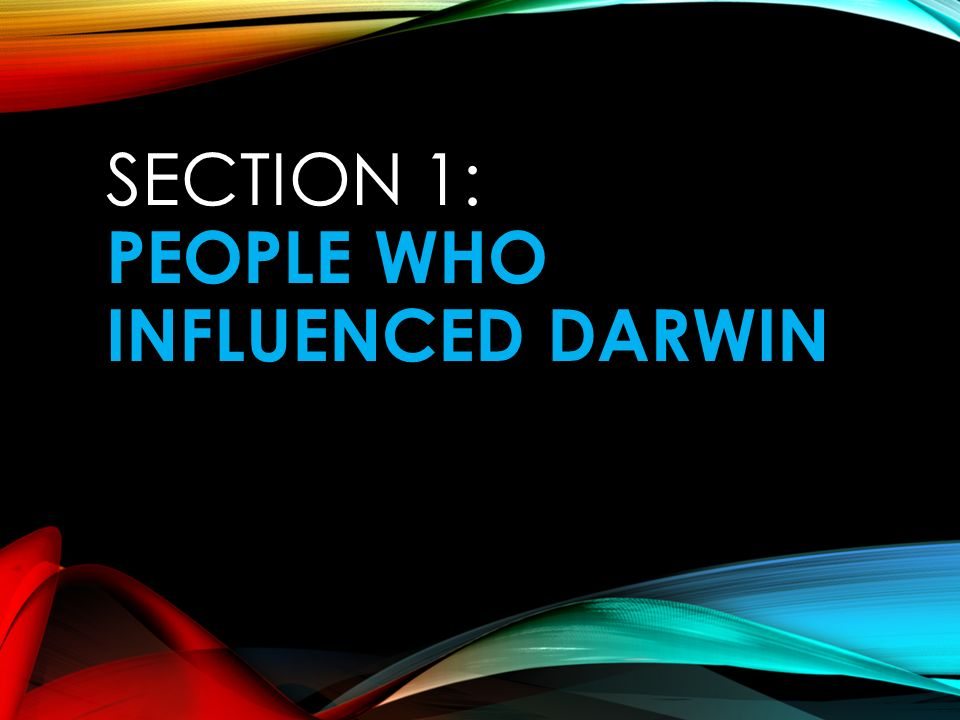 SECTION 1: PEOPLE WHO INFLUENCED DARWIN