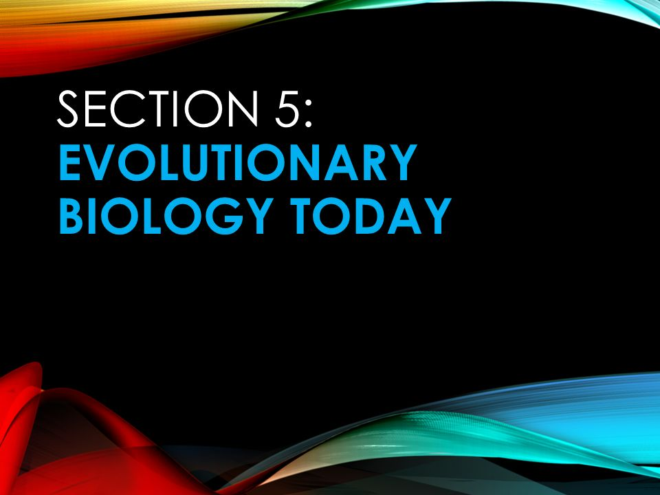 SECTION 5: EVOLUTIONARY BIOLOGY TODAY