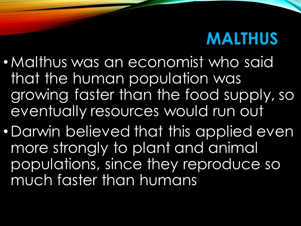 MALTHUS Malthus was an economist who said that the human population was growing faster than the food supply, so eventually resources would run out Darwin believed that this applied even more strongly to plant and animal populations, since they reproduce so much faster than humans