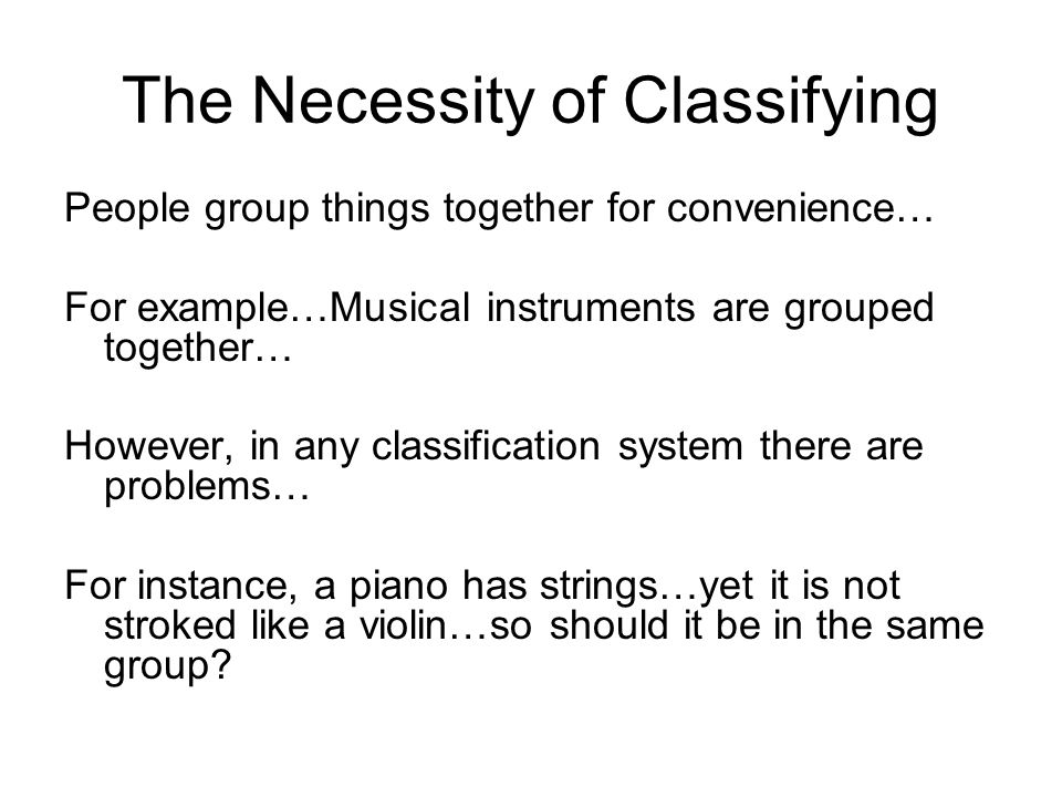 The Necessity of Classifying People group things together for convenience… For example…Musical instruments are grouped together… However, in any classification system there are problems… For instance, a piano has strings…yet it is not stroked like a violin…so should it be in the same group