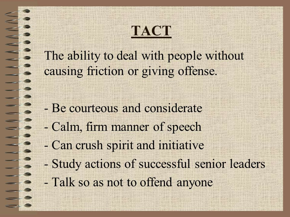 TACT The ability to deal with people without causing friction or giving offense.