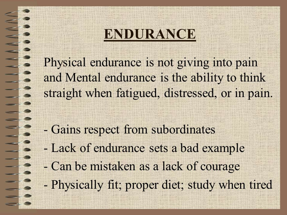 ENDURANCE Physical endurance is not giving into pain and Mental endurance is the ability to think straight when fatigued, distressed, or in pain.