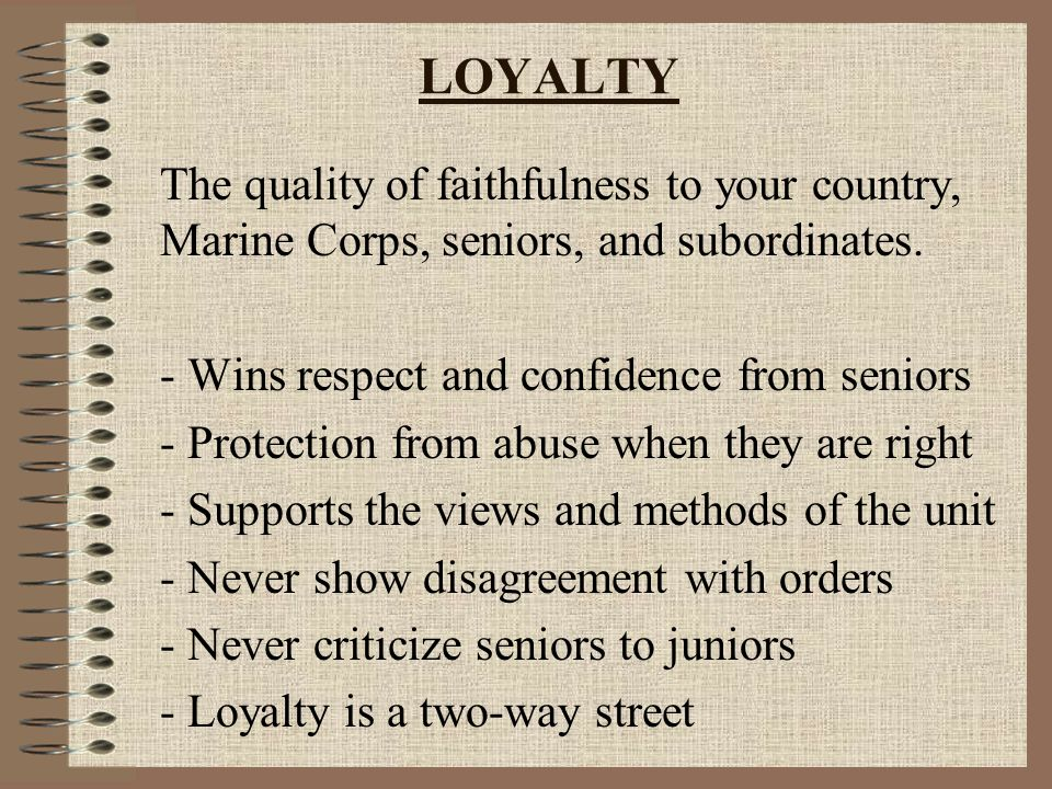 LOYALTY The quality of faithfulness to your country, Marine Corps, seniors, and subordinates.