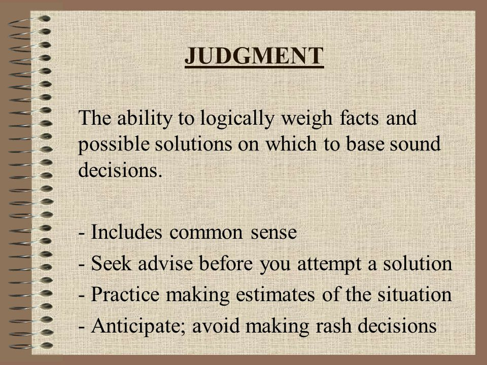 JUDGMENT The ability to logically weigh facts and possible solutions on which to base sound decisions.