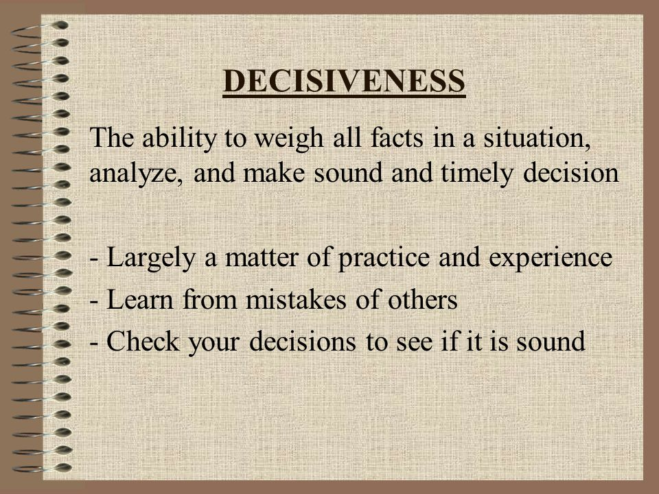 DECISIVENESS The ability to weigh all facts in a situation, analyze, and make sound and timely decision - Largely a matter of practice and experience - Learn from mistakes of others - Check your decisions to see if it is sound