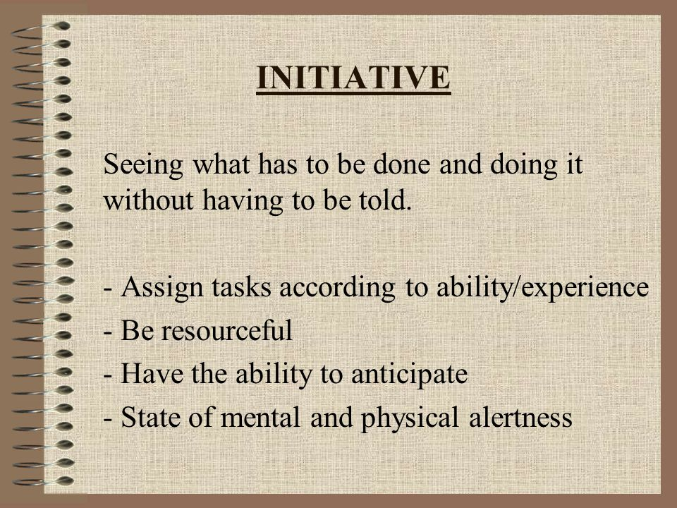 INITIATIVE Seeing what has to be done and doing it without having to be told.