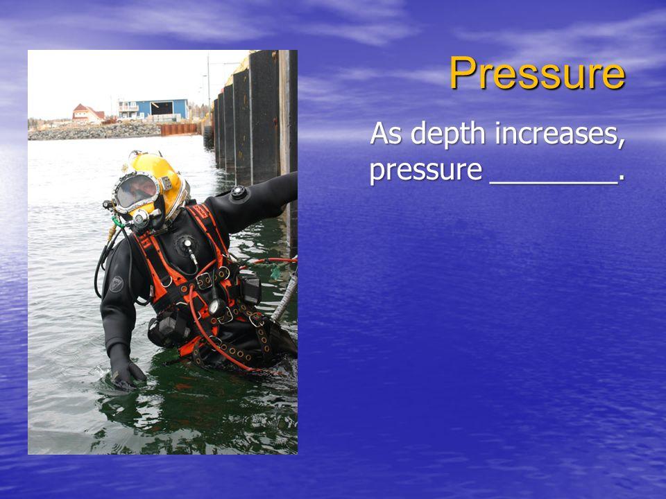 Pressure As depth increases, pressure ________.