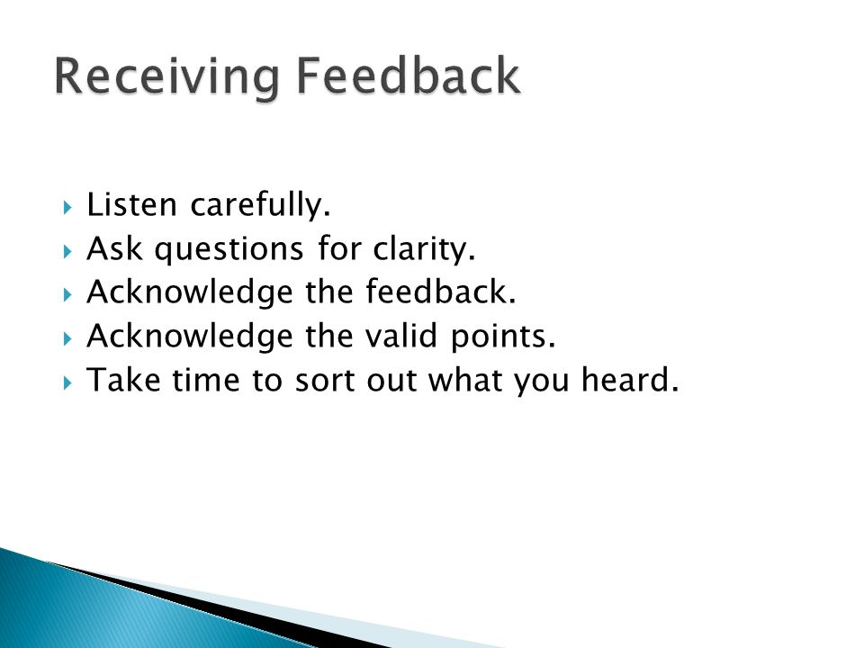  Listen carefully.  Ask questions for clarity.  Acknowledge the feedback.