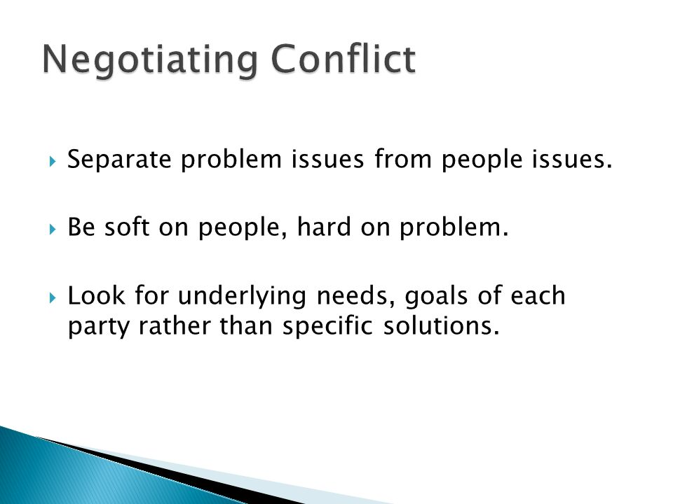  Separate problem issues from people issues.  Be soft on people, hard on problem.