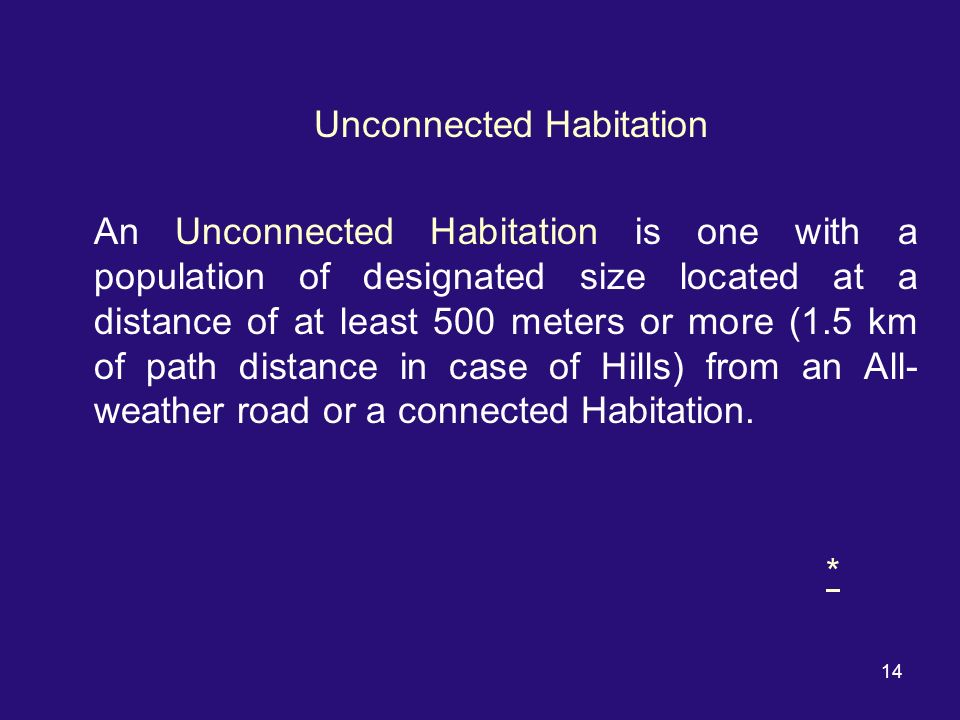14 Unconnected Habitation An Unconnected Habitation is one with a population of designated size located at a distance of at least 500 meters or more (1.5 km of path distance in case of Hills) from an All- weather road or a connected Habitation.