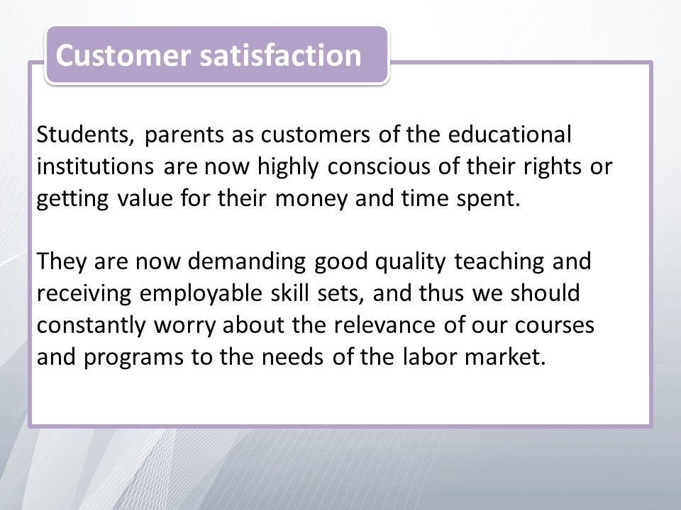 Students, parents as customers of the educational institutions are now highly conscious of their rights or getting value for their money and time spent.