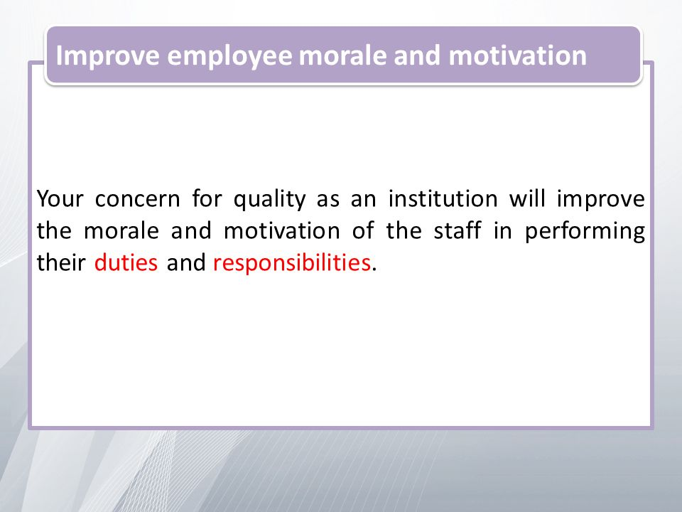 Your concern for quality as an institution will improve the morale and motivation of the staff in performing their duties and responsibilities.