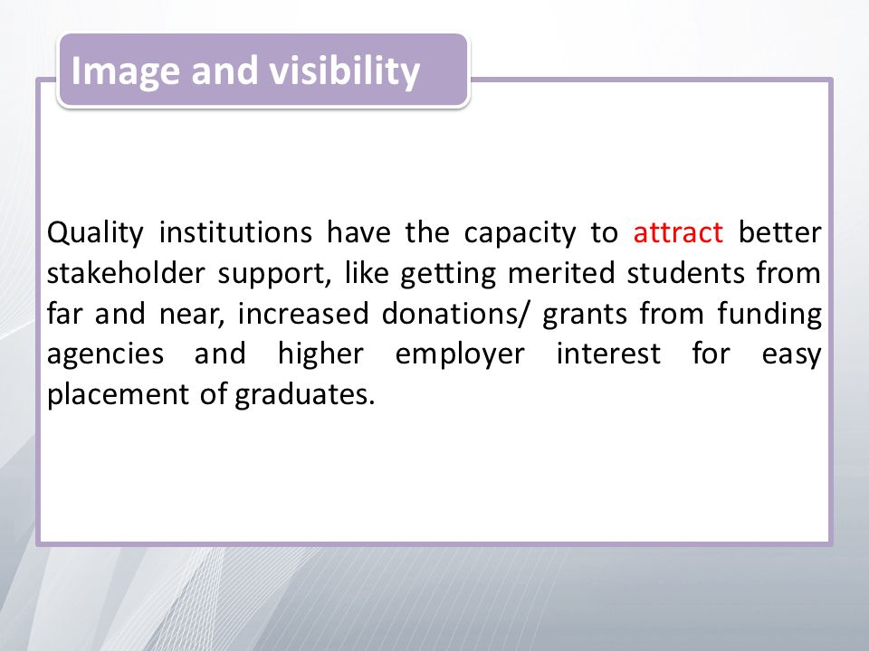 Quality institutions have the capacity to attract better stakeholder support, like getting merited students from far and near, increased donations/ grants from funding agencies and higher employer interest for easy placement of graduates.