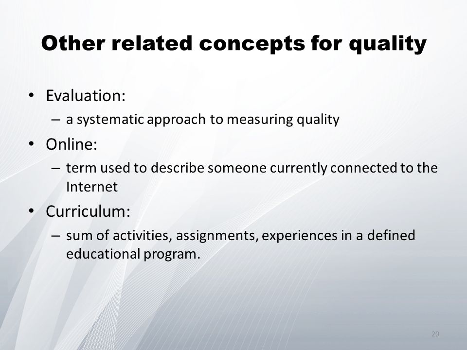 Other related concepts for quality Evaluation: – a systematic approach to measuring quality Online: – term used to describe someone currently connected to the Internet Curriculum: – sum of activities, assignments, experiences in a defined educational program.