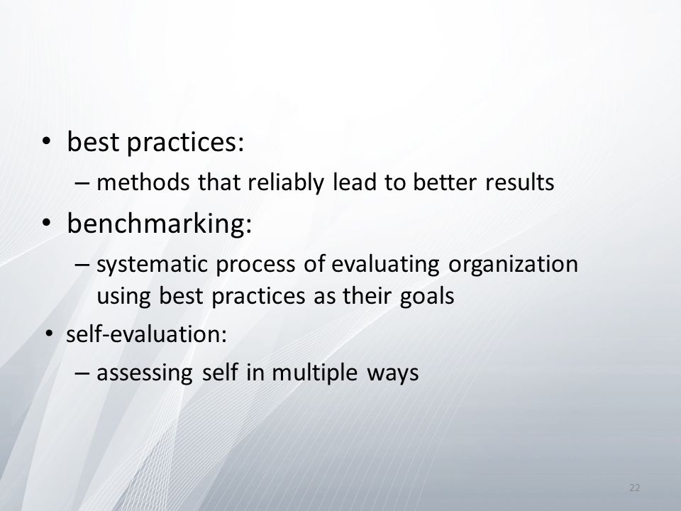 best practices: – methods that reliably lead to better results benchmarking: – systematic process of evaluating organization using best practices as their goals self-evaluation: – assessing self in multiple ways 22